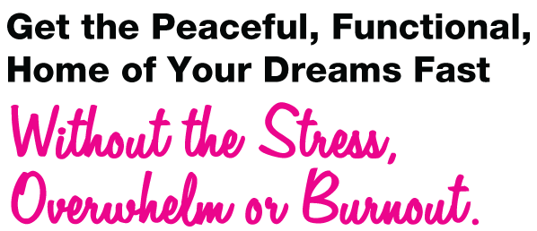 Get the Peaceful, Functional, Home of Your Dreams Fast Without the Stress, Overwhelm or Burnout.
